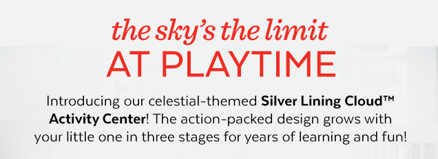 The sky's the limit at playtime | Introducing our celestial–themed Silver Lining Cloud™ Activity Center! The action–packed design grows with your little one in three stage for years of learning and fun!