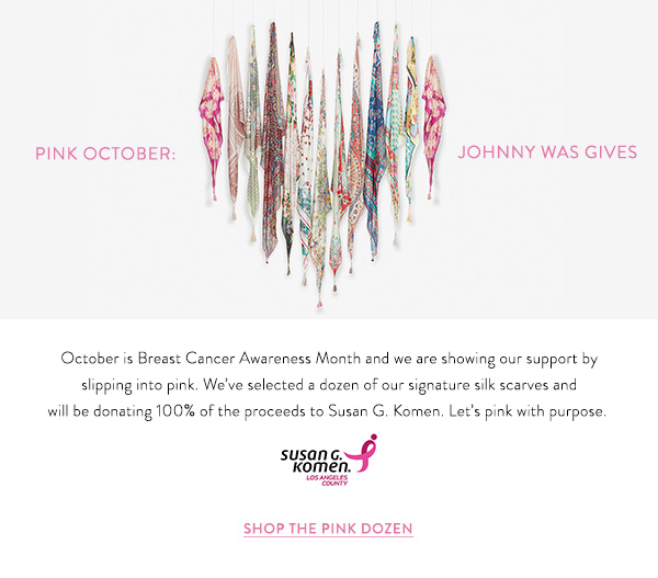 Pink October: Johnny Was Gives - October is Breast Cancer Awareness Month and we are showing our support by slipping into pink. We've selected a dozen of our signature silk scarves and will be donating 100% of the proceeds to Susan G. Komen.  Let's pink with purpose.  Shop The Pink Dozen