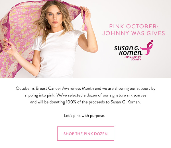 Pink October: Johnny Was Gives - October is Breast Cancer Awareness Month and we are showing our support by slipping into pink. Weve selected a dozen of our signature silk scarves and will be donating 100% of the proceeds to Susan G. Komen.  Lets pink with purpose.  Shop The Pink Dozen