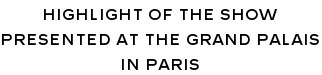 HIGHLIGHT OF THE SHOW PRESENTED AT THE GRAND PALAIS IN PARIS