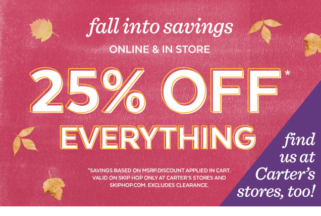 Fall into savings | Online & in store | 25% off* everything | *Savings based on MSRP. Discount applied in cart. Valid on Skip Hop only at Carter's stores and SkipHop.com. Excludes clearance. Find us as Carter's stores, too!