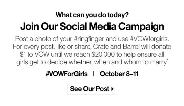 Post a photo of your #ringfinger and use #VOWforgirls. For every post, like or share, Crate and Barrel will donate  $1 to VOW until we reach $20,000 to help ensure all  girls get to decide whether, when and whom to marry.