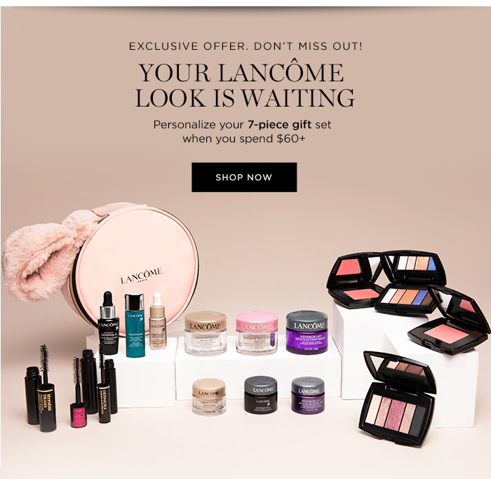 EXCLUSIVE OFFER. DON'T MISS OUT! - YOUR LANCÔME LOOK IS WAITING - Personalize your 7-piece gift set when you spend $60 plus - SHOP NOW