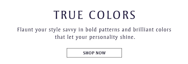TRUE COLORS: Flaunt your style savvy in bold patterns and brilliant colors  that let your personality shine. SHOP NOW