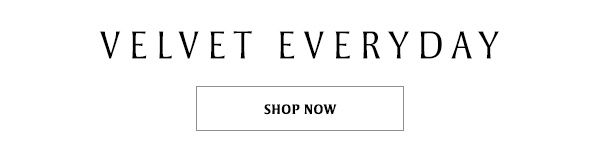 Velvet Everyday: SHOP NOW