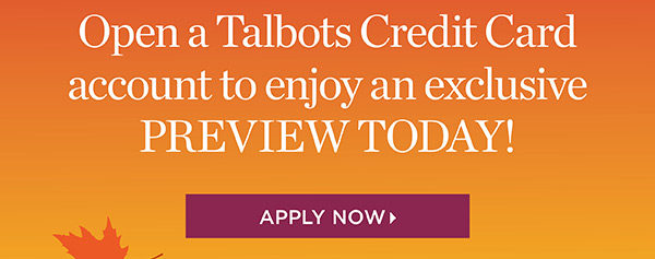 Exclusive One Day Preview for Talbots Credit Cardholders. 30% off Entire Purchase. Apply Now
