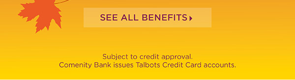 Exclusive One Day Preview for Talbots Credit Cardholders. 30% off Entire Purchase. See All Benefits