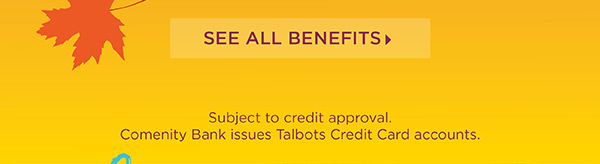 Exclusive for Talbots Credit Cardholders online and in stores. 30% off Entire Purchase. See All Benefits.
