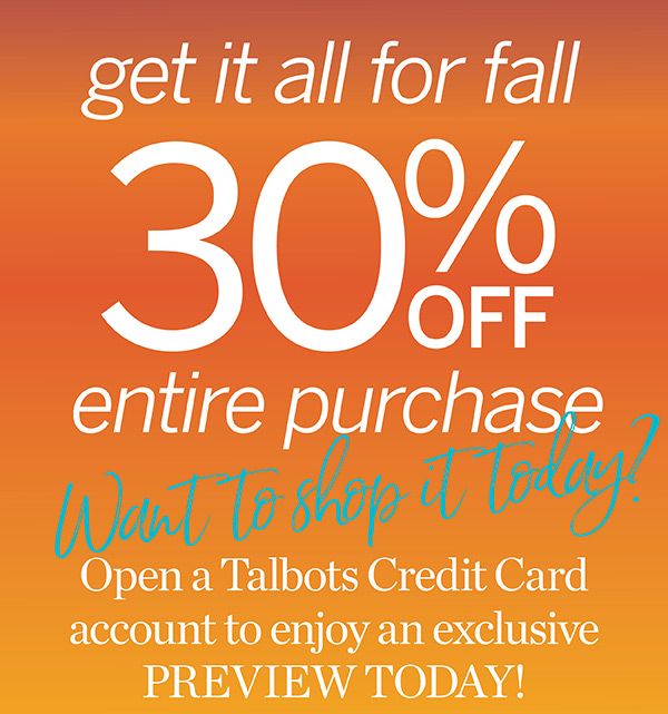 Exclusive for Talbots Credit Cardholders online and in stores. 30% off Entire Purchase. Apply Now.