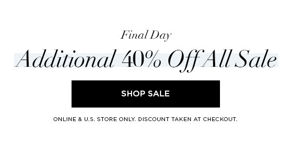 FINAL DAY   Additional 40% Off All Sale   SHOP SALE >   ONLINE & U.S. STORE ONLY. DISCOUNT TAKEN AT CHECKOUT.