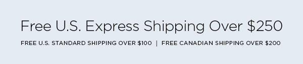 FREE U.S. EXPRESS SHIPPING OVER $250   FREE U.S. STANDARD SHIPPING OVER $100  FREE CANADIAN SHIPPING OVER $200