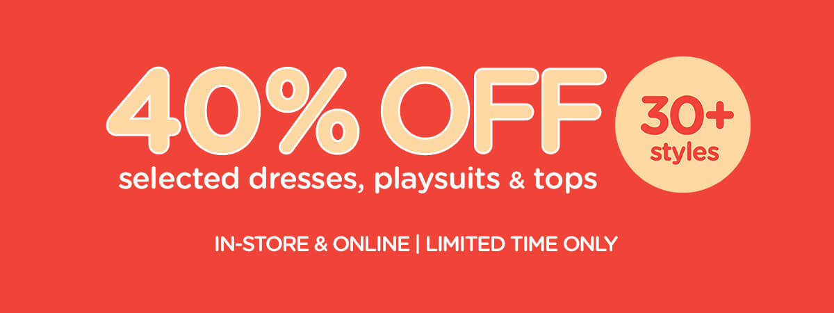 40% Off selected dresses, playsuits & tops. 30+ styles. In store & online | Limited time only