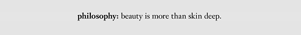 philosophy: beauty is more than skin deep.