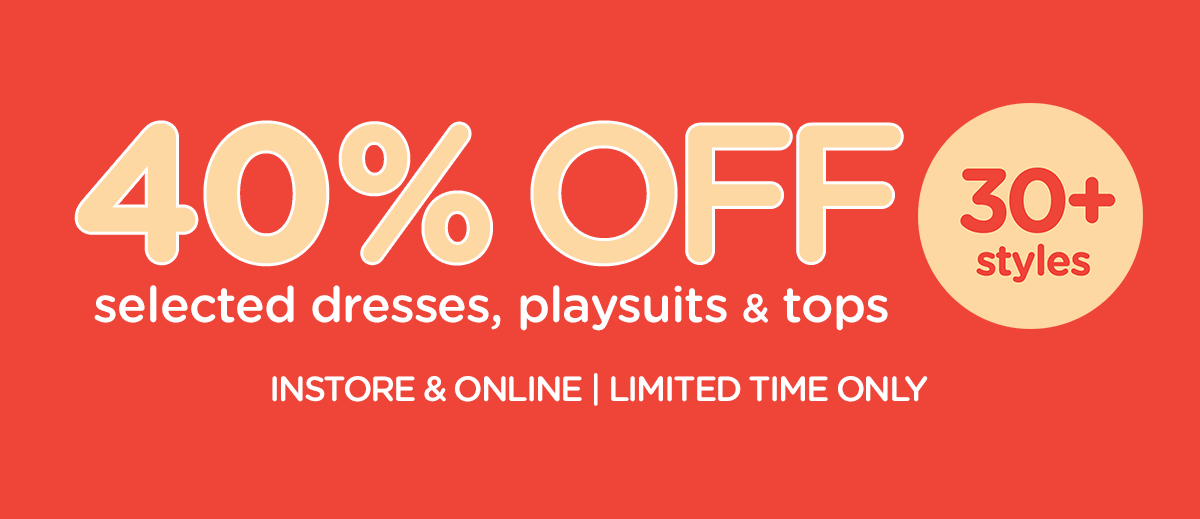 40% OFF selected dresses, playsuits & tops