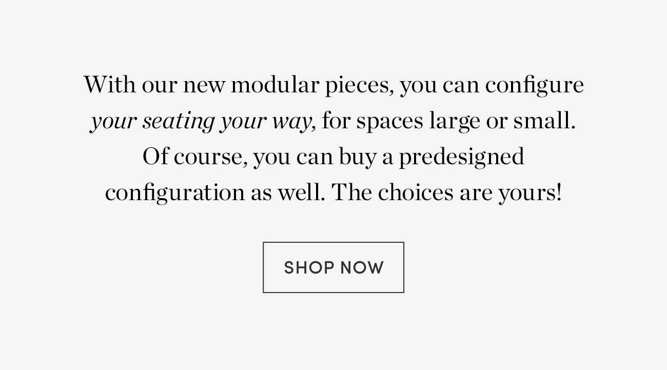 Configure seating YOUR way with our new modular pieces - Shop Now