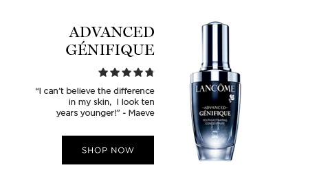 ADVANCED GNIFIQUE - I cant believe the difference in my skin,  I look ten years younger! -Maeve - SHOP NOW