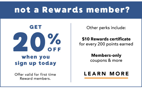 Not a rewards member? Get 20% off when you sign up today. Learn More