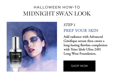 HALLOWEEN HOW-TO - MIDNIGHT SWAN LOOK - STEP 1 - PREP YOUR SKIN - Add radiance with Advanced Gnifique serum then create a long-lasting flawless complexion with Teint Idole Ultra 24H Long Wear Foundation. - SHOP NOW