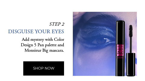 STEP 2 - DISGUISE YOUR EYES - Add mystery with Color Design 5 Pan palette and Monsieur Big mascara. - SHOP NOW