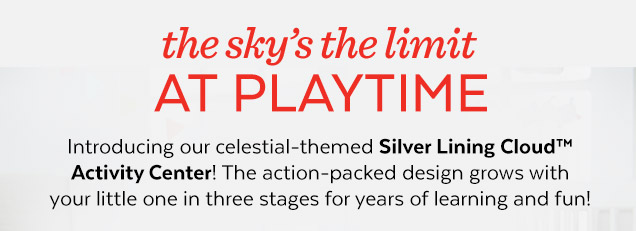 The sky's the limit at playtime | Introducing our celestial-themed Silver Lining Cloud™ Activity Center! The action-packed design grows with your little one in three stages for years of learning and fun!