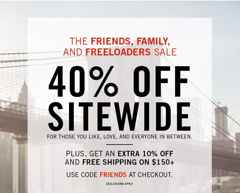 THE FRIENDS, FAMILY, AND FREELOADERS SALE. 40% OFF SITEWIDE. FOR THOSE YOU LIKE, LOVE, AND EVERYONE IN BETWEEN. PLUS, GET AN EXTRA 10% OFF AND FREE SHIPPING ON $150+. USE CODE FRIENDS AT CHECKOUT. EXCLUSIONS APPLY.