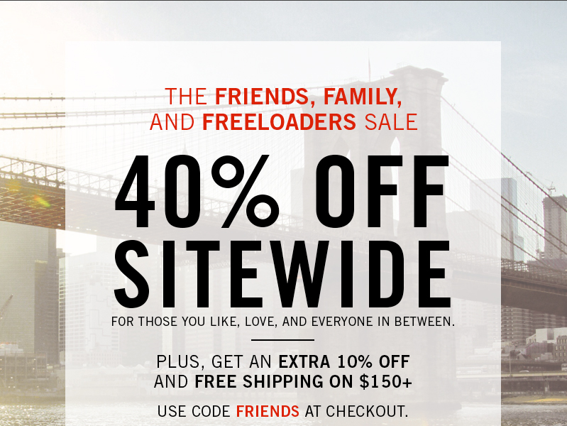 THE FRIENDS, FAMILY,  AND FREELOADERS SALE  40% OFF SITEWIDE  FOR THOSE YOU LIKE, LOVE, AND EVERYONE IN BETWEEN PLUS, GET AN EXTRA 10% OFF  AND FREE SHIPPING ON $150+.  USE CODE FRIENDS AT CHECKOUT