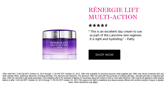 RNERGIE LIFT MULTI-ACTION - This is an excellent day cream to use as part of the Lancme skin regimen. It is light and hydrating. - Patty - SHOP NOW - Offer valid from 12:00 AM EDT October 22, 2018 through 11:59 PM PDT October 25, 2018. Offer only available on lancome-usa.com while supplies last. Offer may not be combined with any other sample offers, additional discounts, including Birthday 15 percent discount and Welcome 15 percent discount. Offer not valid with the purchase of makeup gift sets, skincare gift sets or fragrance gift sets. Offer not valid with e-gift cards purchases. Free Shipping offer is for Standard Shipping [3-5 business  days] with orders of $49 or more after discount. Offer cannot be applied to order placed before or after 12:00 AM EDT October 22, 2018 through 11:59 PM PDT October 25, 2018. We reserve the right to substitute any deluxe sample offered with another sample of equal or greater value. Other restrictions may apply.