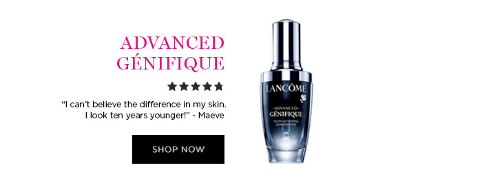 ADVANCED GNIFIQUE - I cant believe the difference in my skin.  I look ten years younger! - Maeve - SHOP NOW