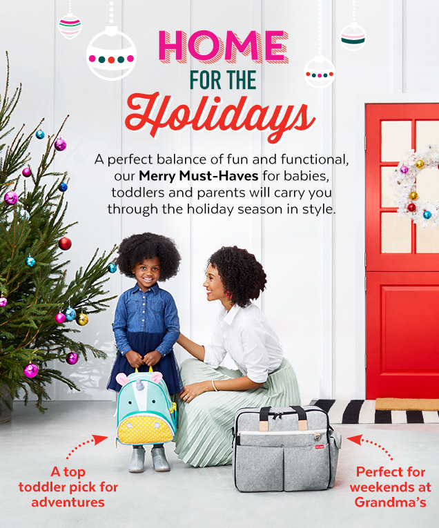 Home for the holidays   A perfect balance of fun and functional, our Merry Must-Haves for babies, toddlers and parents will carry you through the holiday season in style. A top toddler pick for adventures   Perfect for weekends at Grandma's