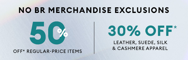NO BR MERCHANDISE EXCLUSIONS   50% OFF* REGULAR-PRICED ITEMS   30% OFF* LEATHER, SUEDE, SILK & CASHMERE APPAREL