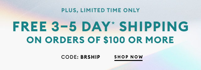 PLUS, LIMITED TIME ONLY | FREE 3-5 DAY * SHIPPING ON ORDERS OF $100 OR MORE | SHOP NOW