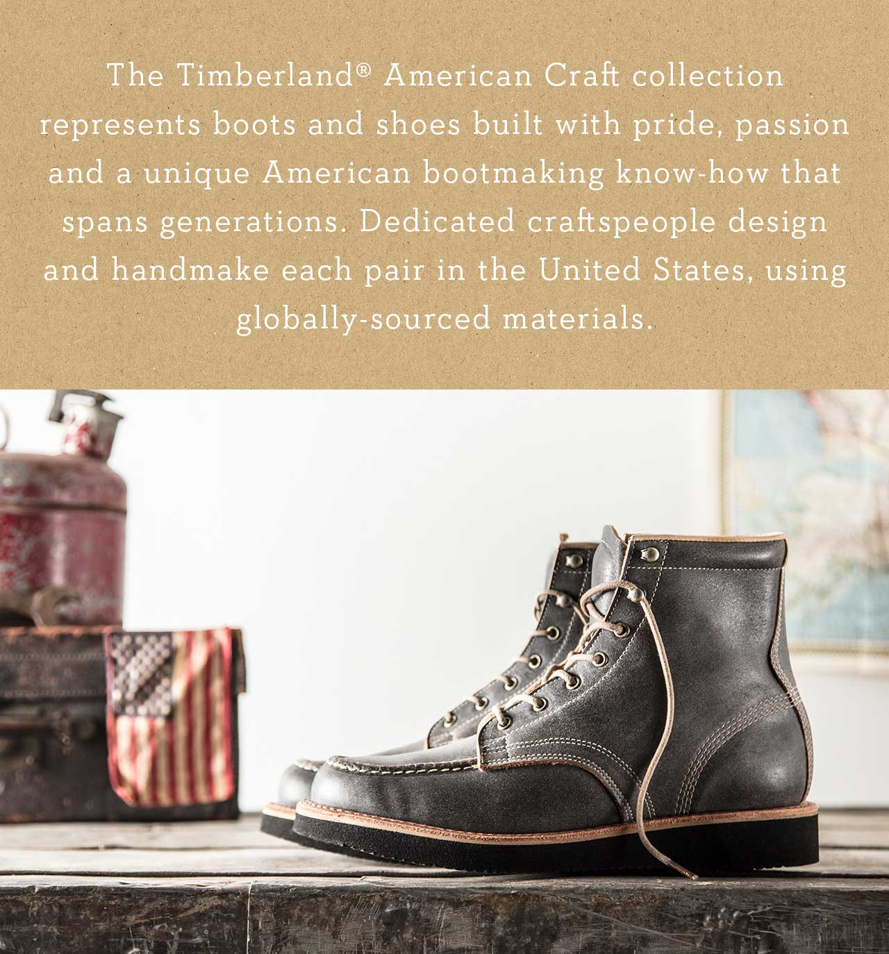 The Timberland American Craft collection represents boots and shoes built with pride, passion and a unique American bootmaking know-how that spans generations. Dedicated craftspeople design and handmake each pair in the United States, using globally-sourced materials.