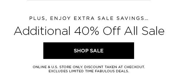 PLUS, ENJOY EXTRA SALE SAVINGS...   Additional 40% Off All Sale   SHOP SALE >   ONLINE & U.S. STORE ONLY. DISCOUNT TAKEN AT CHECKOUT. EXCLUDES LIMITED TIME FABULOUS DEALS.