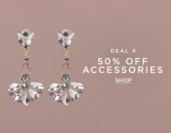 DEAL 4   50% Off Accessories   SHOP >