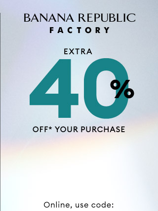 BANANA REPUBLIC FACTORY | EXTRA 40% OFF* YOUR PURCHASE | Online, use code:
