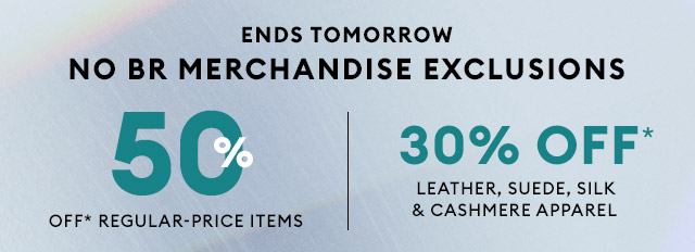 ENDS TOMORROW   NO BR MERCHANDISE EXCLUSIONS   50% OFF* REGULAR-PRICE ITEMS   30% OFF* LEATHER, SUEDE, SILK & CASHMERE APPAREL