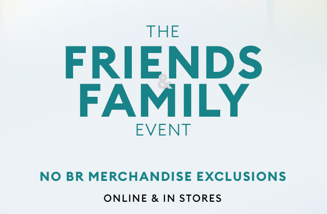 THE FRIENDS & FAMILY EVENT | NO BR MERCHANDISE EXCLUSIONS | ONLINE & IN STORES