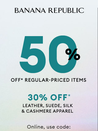 BANANA REPUBLIC | 50% OFF* REGULAR-PRICED ITEMS | 30% OFF* LEATHER, SUEDE, SILK & CASHMERE APPAREL | Online, use code: