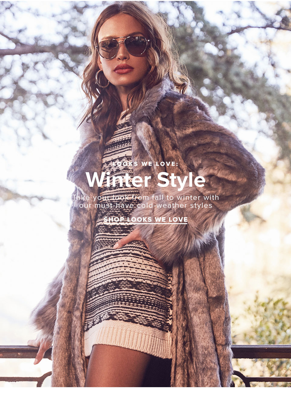 Looks We Love: Winter Style. Take your look from fall to winter with our must-have cold-weather styles. Shop now