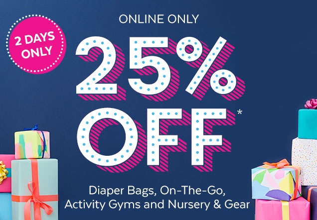 2 days only | Online only 25% off* | Diapers Bags, On–The–Go, Activity Gyms and Nursey & Gear