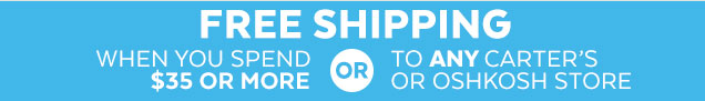 Free shipping when you spend $35 or more or to any Carter's or OshKosh store