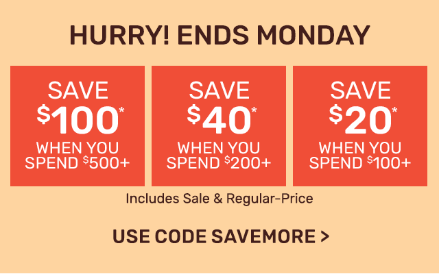 Ends Monday. Save one hundred dollars when you spend five hundred dollars or save forty dollars when you spend two hundred dollars or save twenty dollars when you spend one hundred dollars.