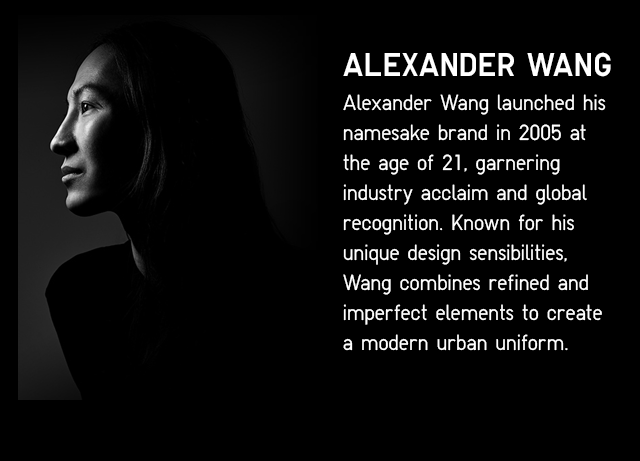 ALEANDER WANG LAUNCHED HIS NAMESAKE BRAND IN 2005 AT THE AGE OF 21, GATHERING INDUSTRY ACCLAIM AND GLOBAL RECOGNITION. KNOWN FOR HIS UNIQUE DESIGN SENSIBILITIES, WANG COMBINES REFINED AND IMPERFECT ELEMENTS TO CREATE A MODERN URBAN UNIFORM.