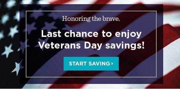 Honoring the brave. Last chance to enjoy Veterans Day savings! Start Saving