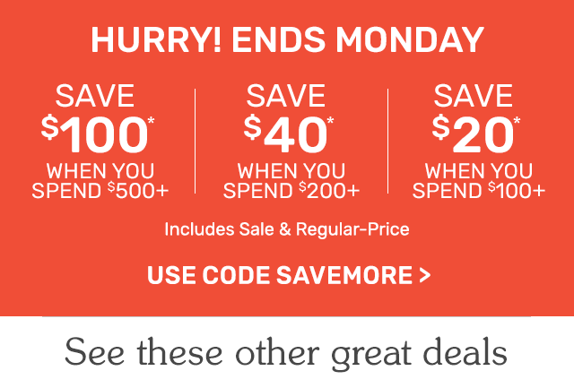 Hurry! Ends Monday. Save one hundred dollars when you spend five hundred dollars or save forty dollars when you spend two hundred dollars or save twenty dollars when you spend one hundred dollars. Use code SAVEMORE.