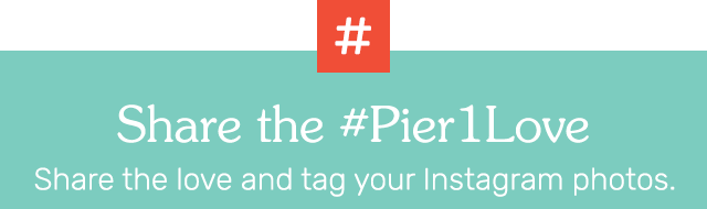 Share the #Pier1love. Share the love and tag your Instagram photos.