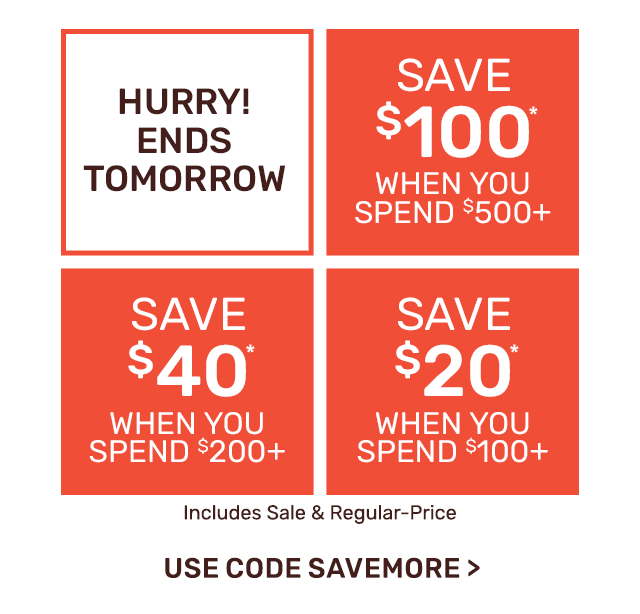 Hurry! Ends tomorrow. Save one hundred dollars when you spend five hundred dollars or save forty dollars when you spend two hundred dollars or save twenty dollars when you spend one hundred dollars. Use code SAVEMORE.