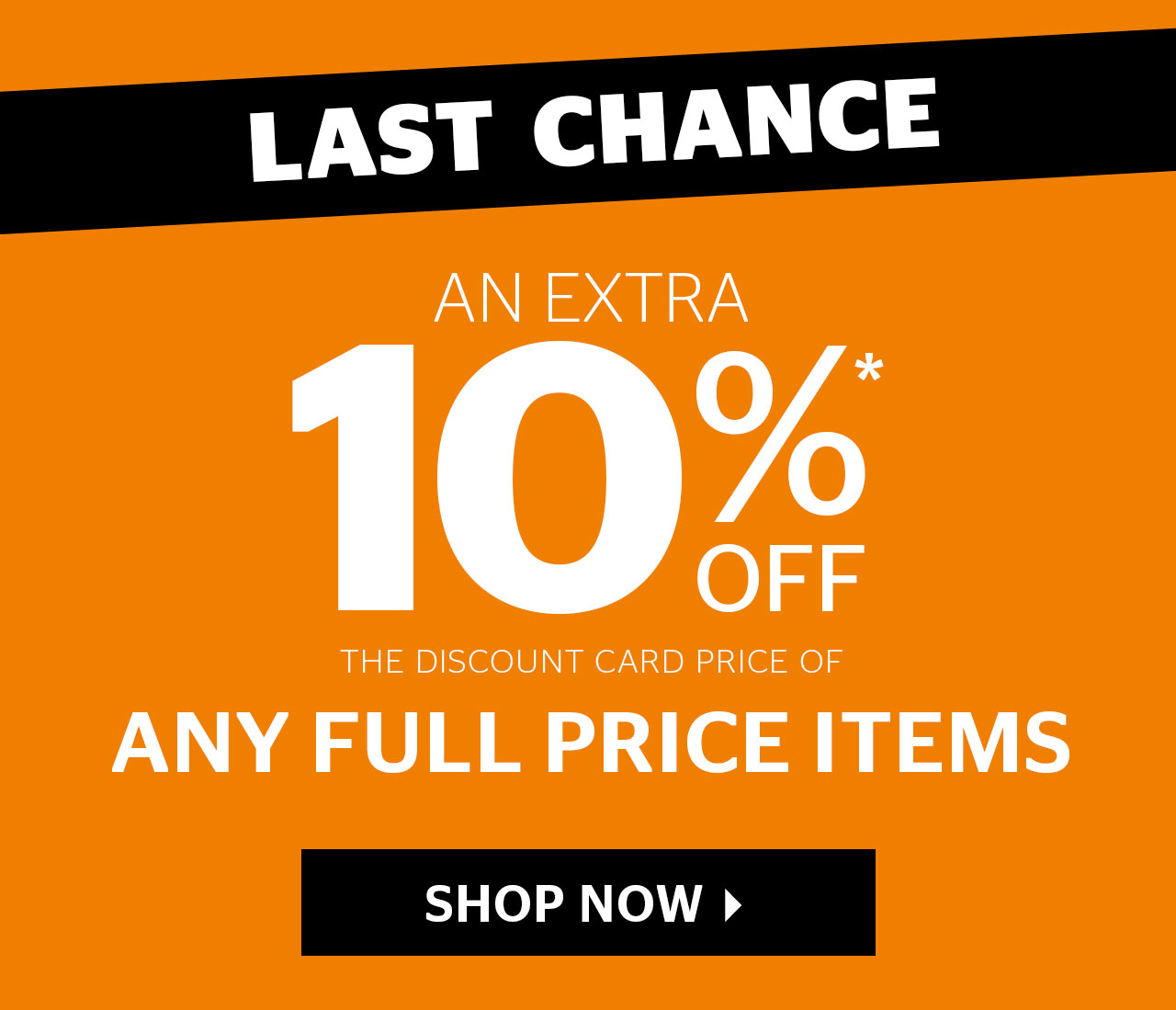 Last Chance - Get an extra 10% Off The Discount Card Price on all full price items