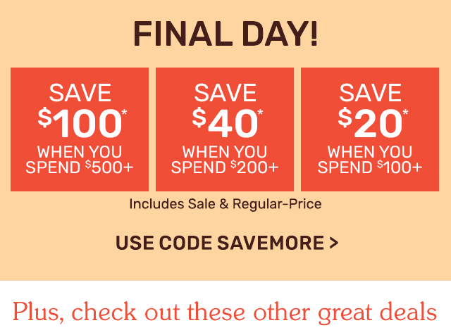Final Day! Save one hundred dollars when you spend five hundred dollars or save forty dollars when you spend two hundred dollars or save twenty dollars when you spend one hundred dollars. Use code SAVEMORE.Final Day! Save one hundred dollars when you spend five hundred dollars or save forty dollars when you spend two hundred dollars or save twenty dollars when you spend one hundred dollars. Use code SAVEMORE.