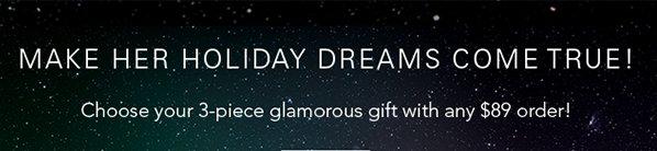 MAKE HER HOLIDAY DREAMS COMETRUE!